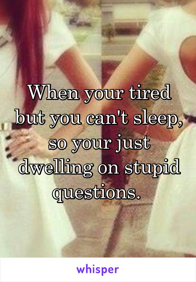 When your tired but you can't sleep, so your just dwelling on stupid questions.