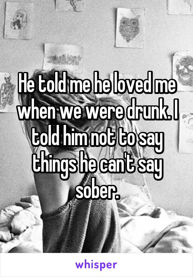 He told me he loved me when we were drunk. I told him not to say things he can't say sober.