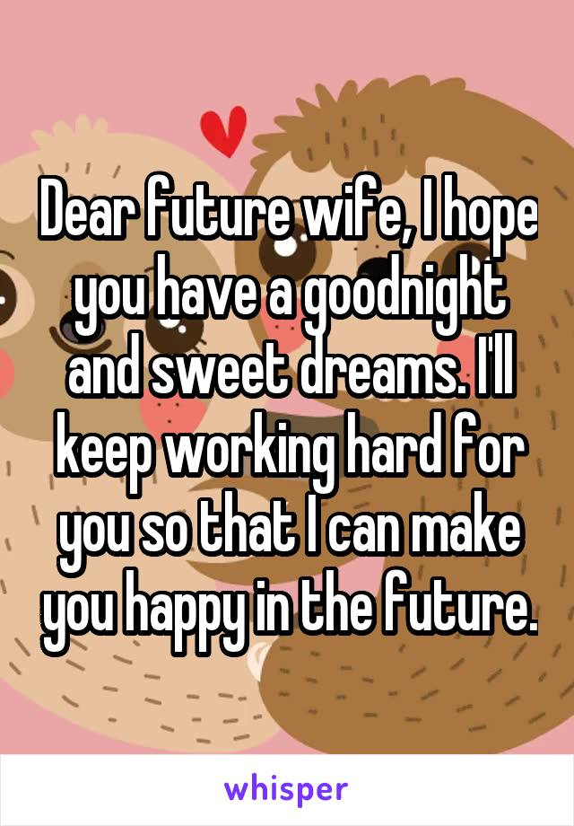 Dear future wife, I hope you have a goodnight and sweet dreams. I'll keep working hard for you so that I can make you happy in the future.