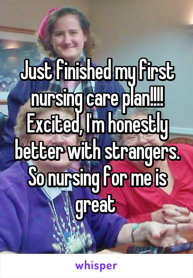 Just finished my first nursing care plan!!!! Excited, I'm honestly better with strangers. So nursing for me is great
