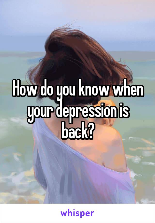 How do you know when your depression is back?