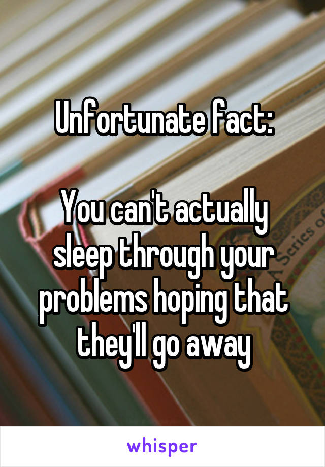 Unfortunate fact:  You can't actually sleep through your problems hoping that they'll go away