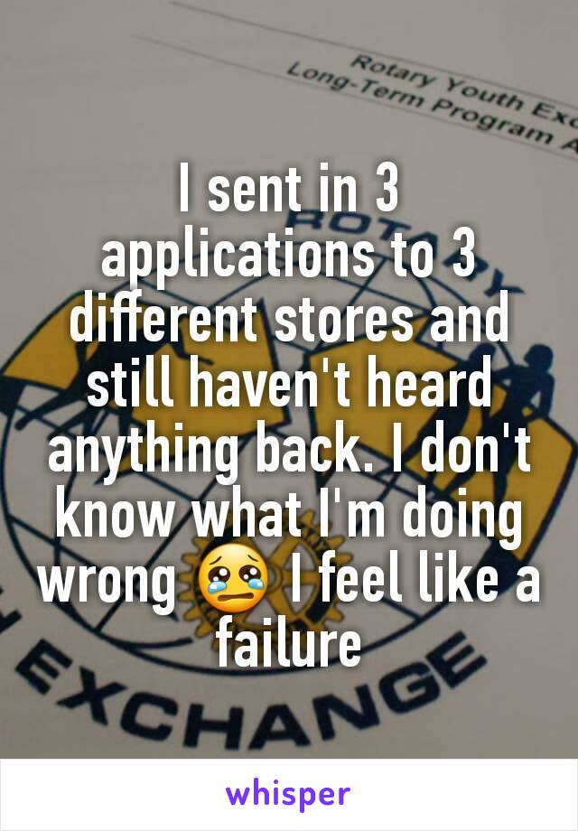 I sent in 3 applications to 3 different stores and still haven't heard anything back. I don't know what I'm doing wrong 😢 I feel like a failure