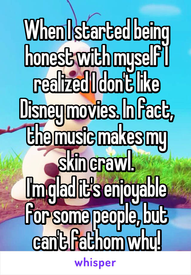 When I started being honest with myself I realized I don't like Disney movies. In fact, the music makes my skin crawl. I'm glad it's enjoyable for some people, but can't fathom why!