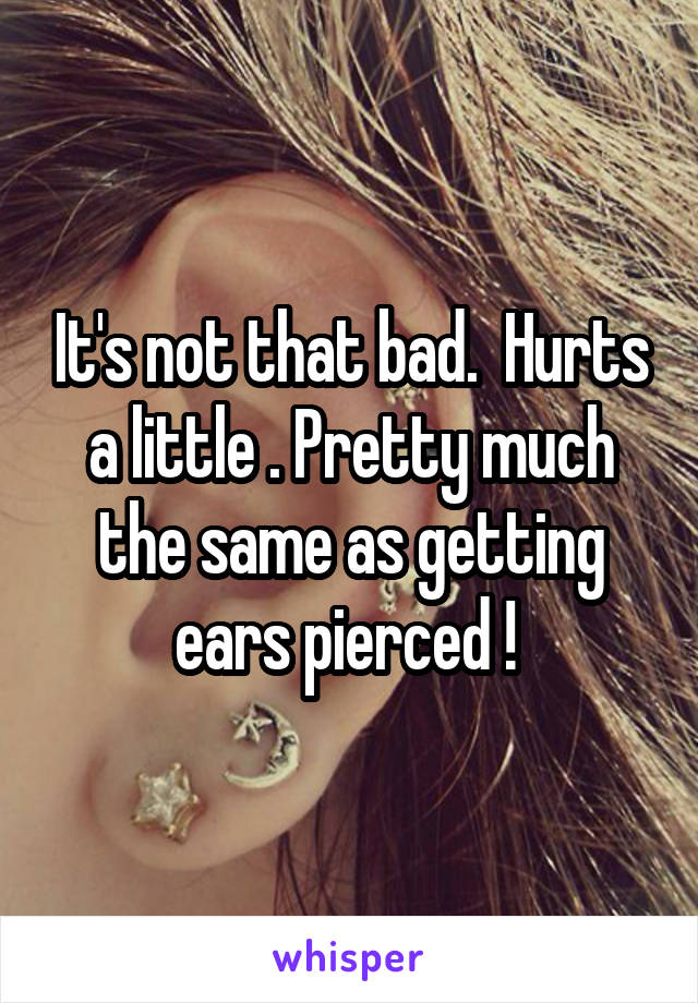 It's not that bad.  Hurts a little . Pretty much the same as getting ears pierced !