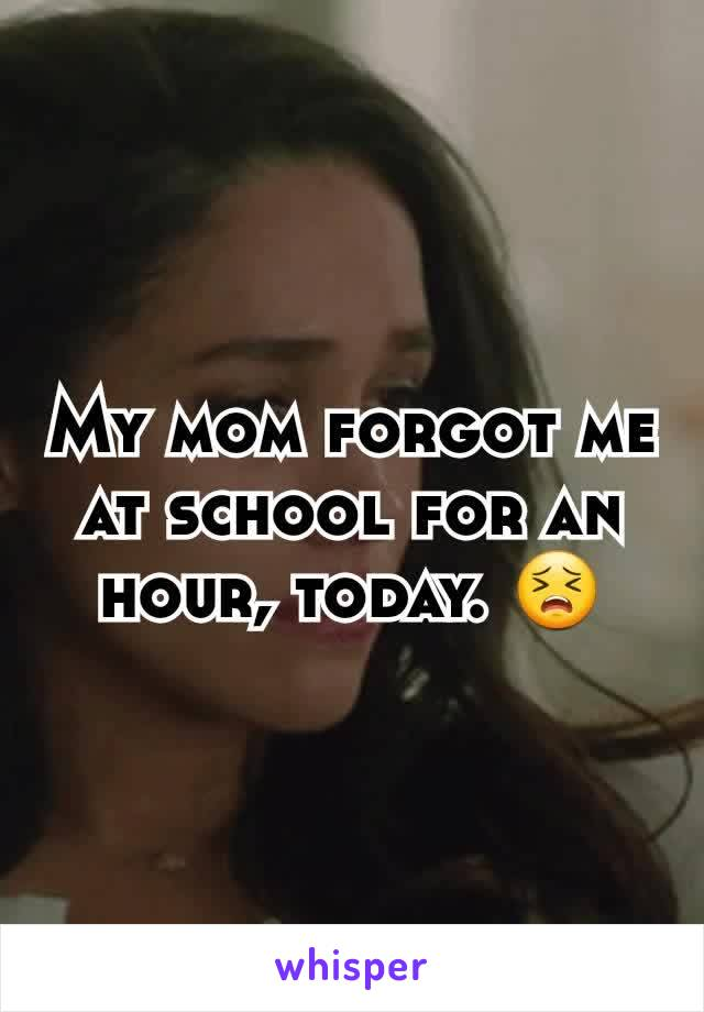 My mom forgot me at school for an hour, today. 😣