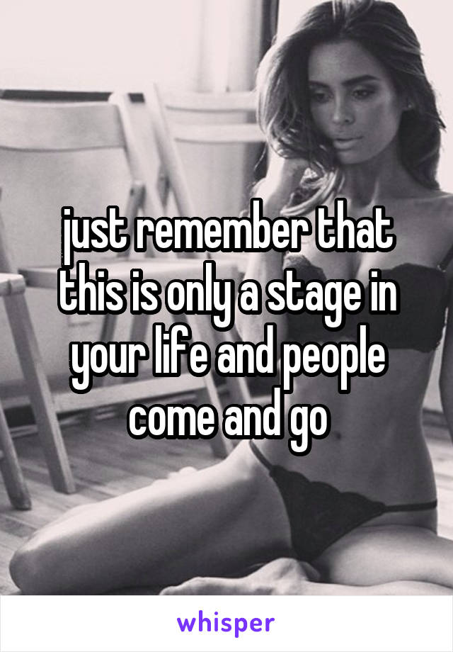 just remember that this is only a stage in your life and people come and go