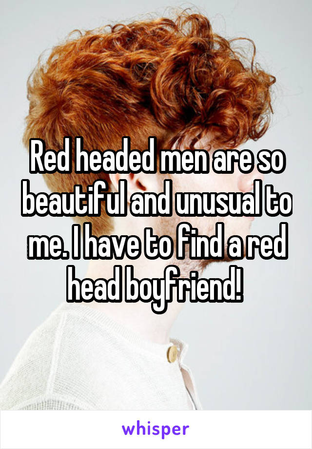 Red headed men are so beautiful and unusual to me. I have to find a red head boyfriend!
