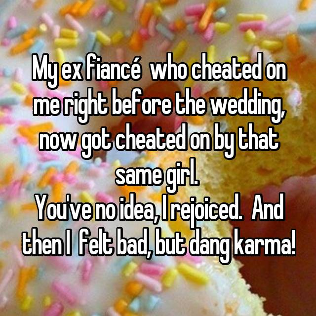 My ex fiancé  who cheated on me right before the wedding, now got cheated on by that same girl.  You've no idea, I rejoiced.  And then I  felt bad, but dang karma!
