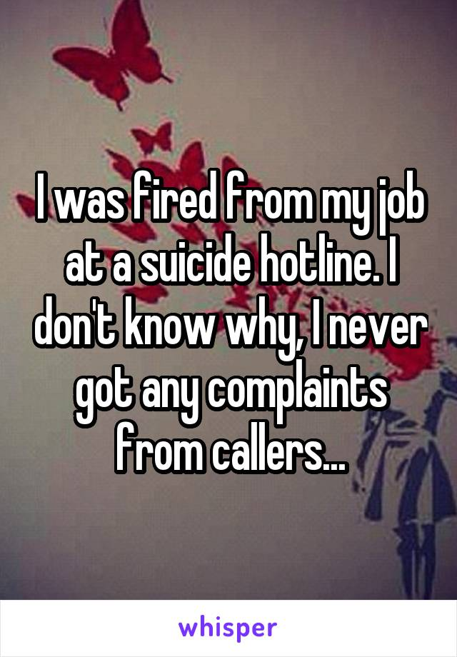 I was fired from my job at a suicide hotline. I don't know why, I never got any complaints from callers...
