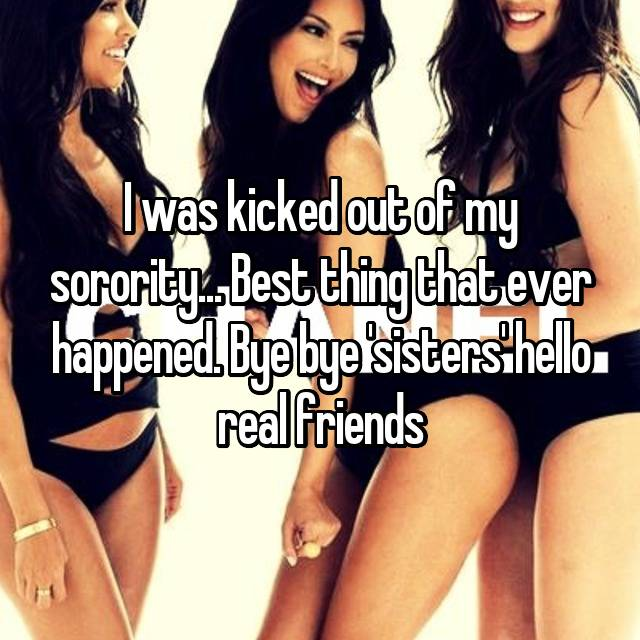 I was kicked out of my sorority... Best thing that ever happened. Bye bye 'sisters' hello real friends