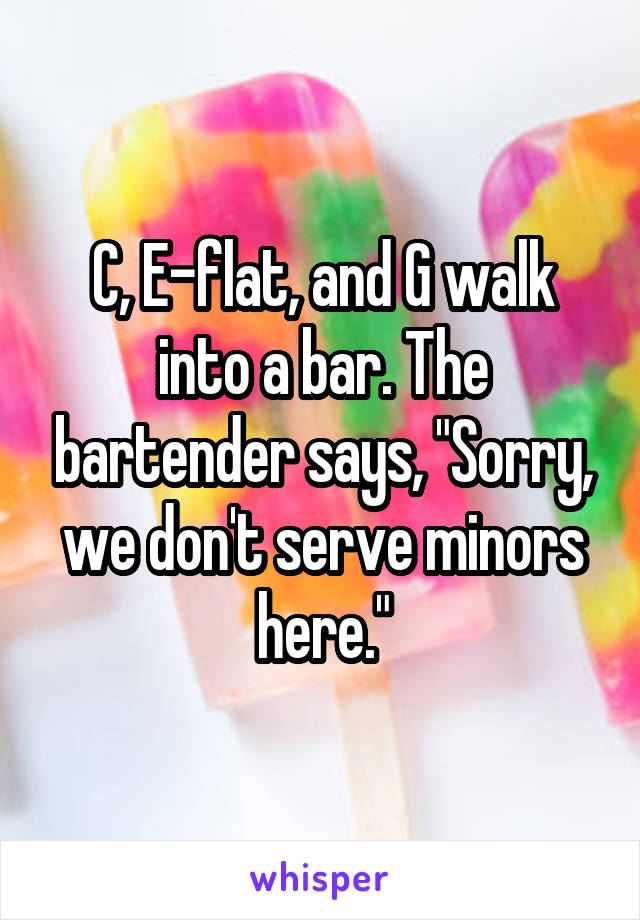 "C, E-flat, and G walk into a bar. The bartender says, ""Sorry, we don't serve minors here."""