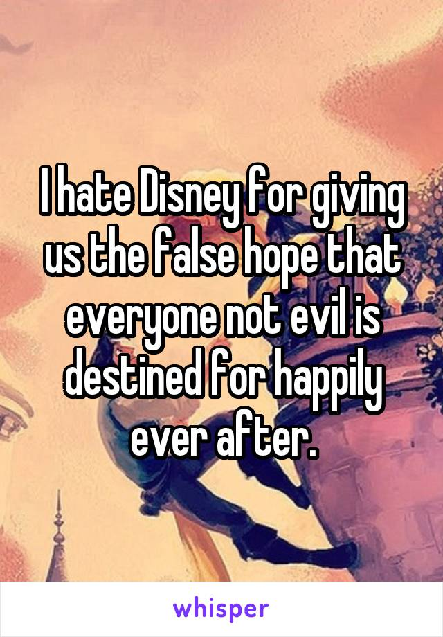 I hate Disney for giving us the false hope that everyone not evil is destined for happily ever after.