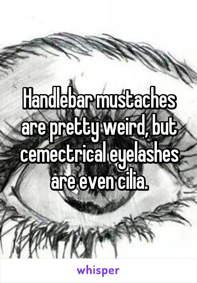 Handlebar mustaches are pretty weird, but cemectrical eyelashes are even cilia.