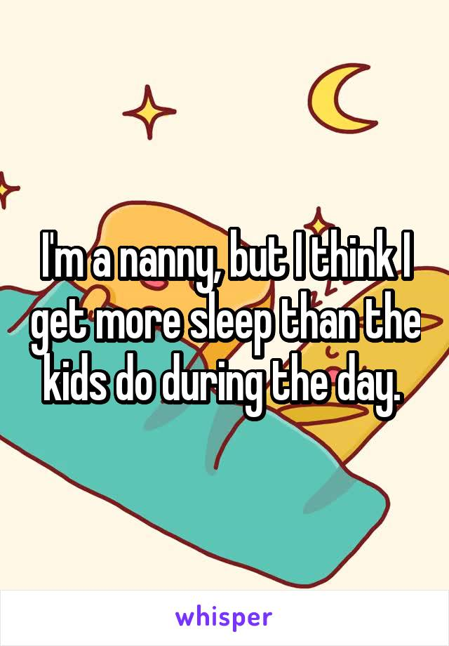 I'm a nanny, but I think I get more sleep than the kids do during the day.