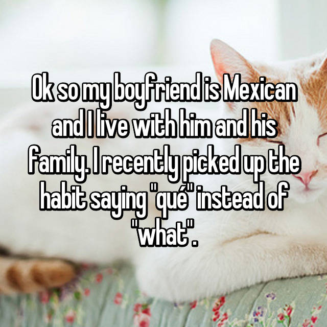 "Ok so my boyfriend is Mexican and I live with him and his family. I recently picked up the habit saying ""qué"" instead of ""what""."