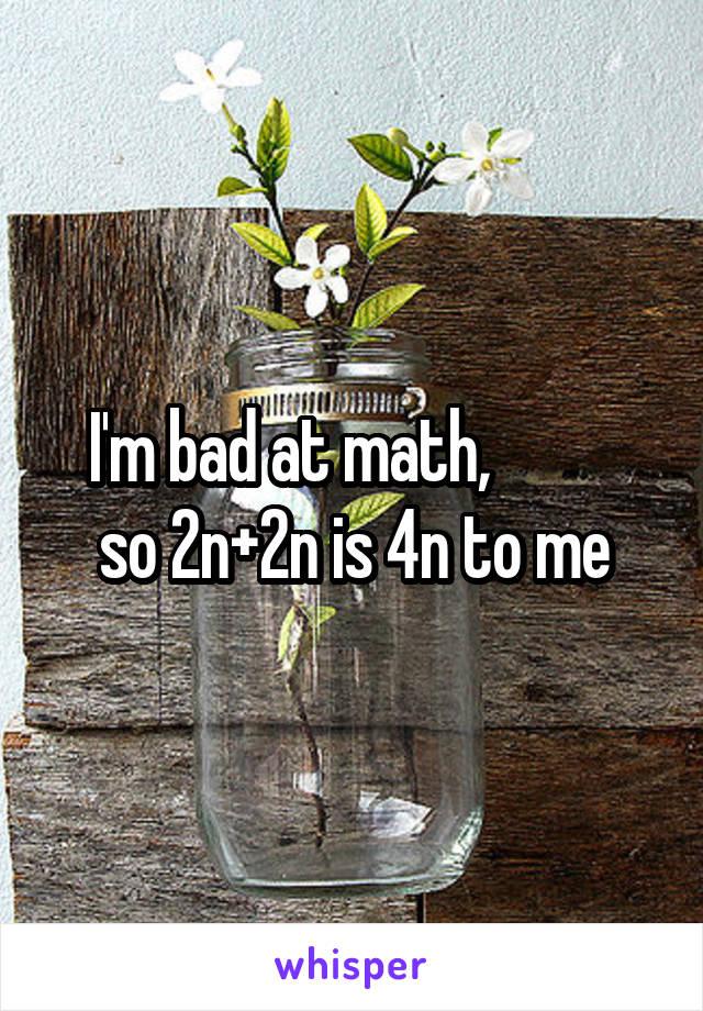 I'm bad at math,           so 2n+2n is 4n to me