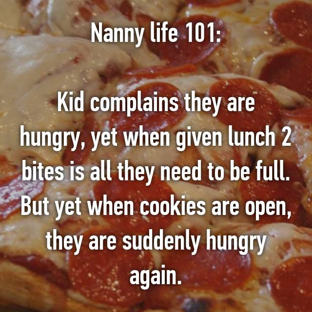 Nanny life 101:  Kid complains they are hungry, yet when given lunch 2 bites is all they need to be full. But yet when cookies are open, they are suddenly hungry again.