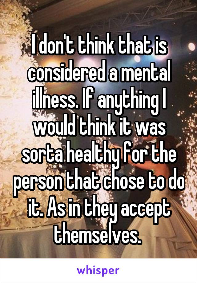 I don't think that is considered a mental illness. If anything I would think it was sorta healthy for the person that chose to do it. As in they accept themselves.