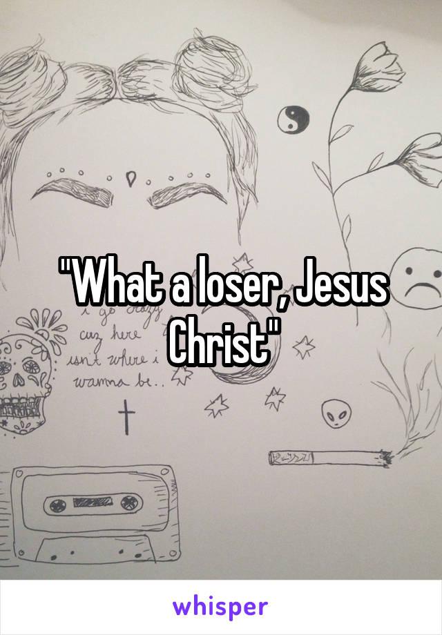 """What a loser, Jesus Christ"""