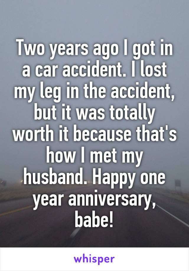 Two years ago I got in a car accident. I lost my leg in the accident, but it was totally worth it because that's how I met my husband. Happy one year anniversary, babe!