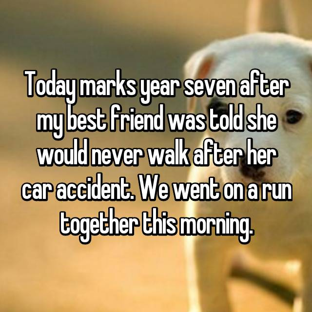 Today marks year seven after my best friend was told she would never walk after her car accident. We went on a run together this morning.