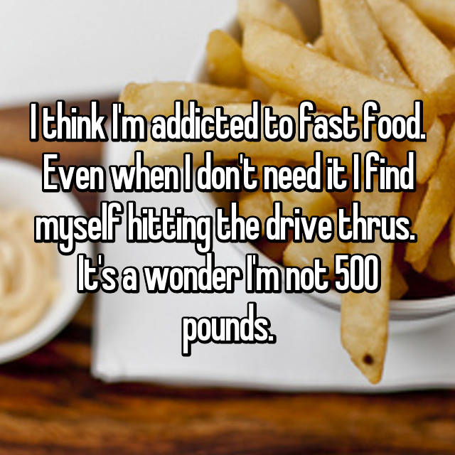 I think I'm addicted to fast food. Even when I don't need it I find myself hitting the drive thrus.  It's a wonder I'm not 500 pounds.