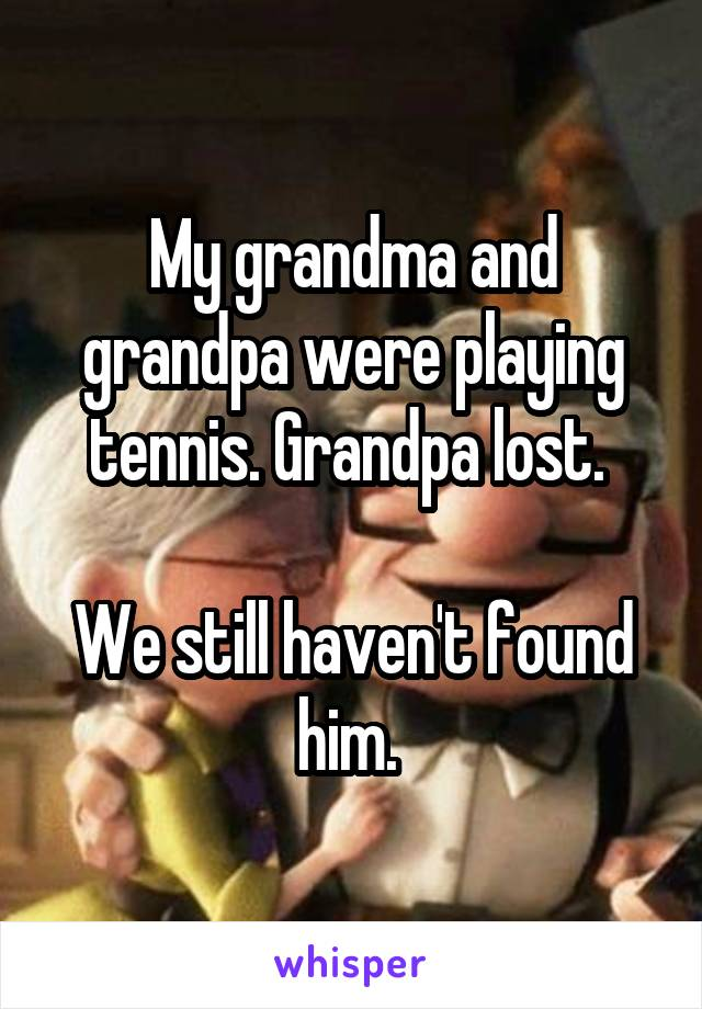 My grandma and grandpa were playing tennis. Grandpa lost.   We still haven't found him.