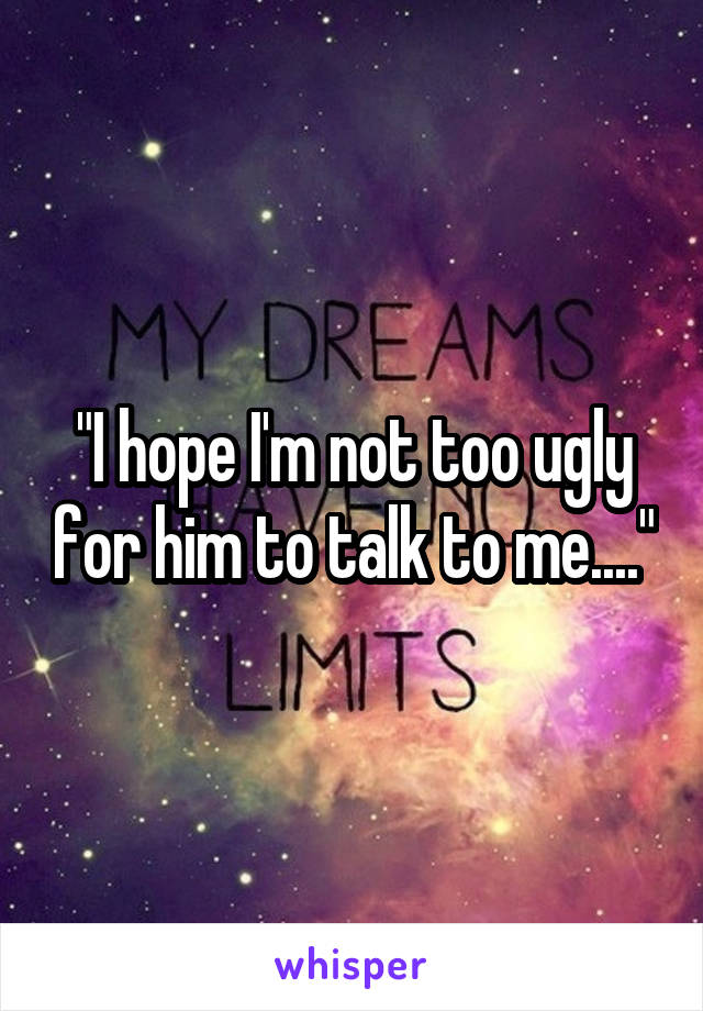 """""""I hope I'm not too ugly for him to talk to me...."""""""