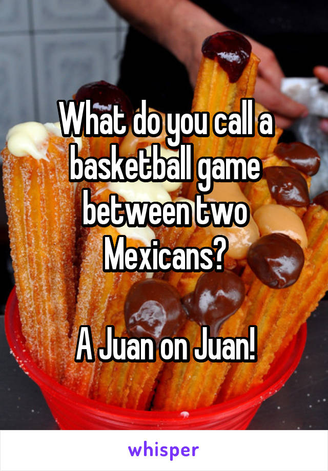 What do you call a basketball game between two Mexicans?  A Juan on Juan!