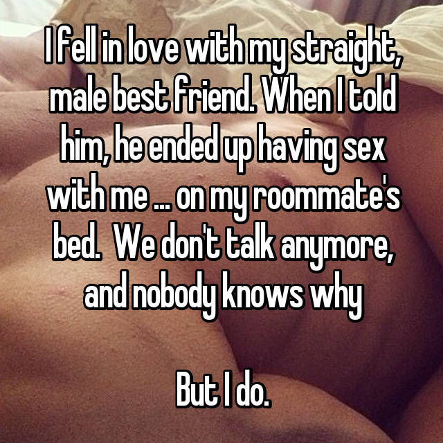 I fell in love with my straight, male best friend. When I told him, he ended up having sex with me ... on my roommate's bed.  We don't talk anymore, and nobody knows why  But I do.