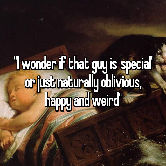 """I wonder if that guy is 'special' or just naturally oblivious, happy and weird"""