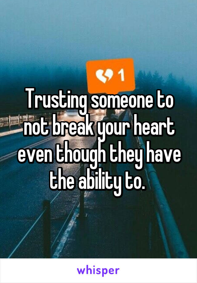 Trusting someone to not break your heart even though they have the ability to.