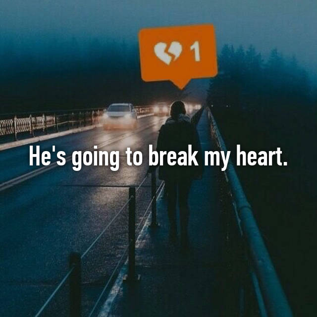 He's going to break my heart.