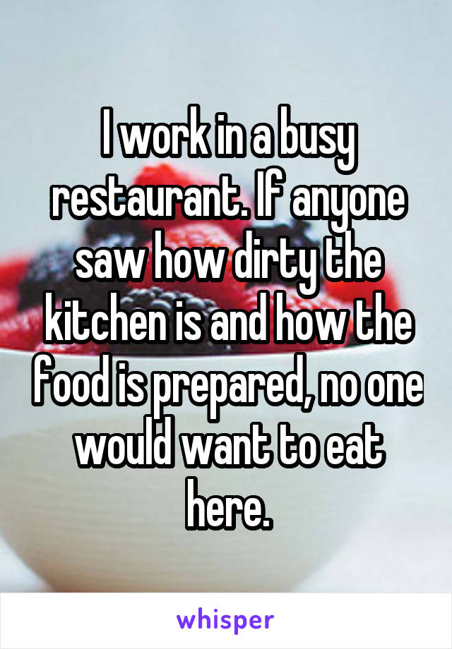 I work in a busy restaurant. If anyone saw how dirty the kitchen is and how the food is prepared, no one would want to eat here.