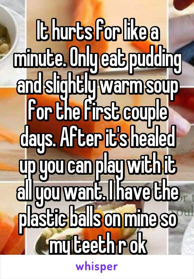 It hurts for like a minute. Only eat pudding and slightly warm soup for the first couple days. After it's healed up you can play with it all you want. I have the plastic balls on mine so my teeth r ok