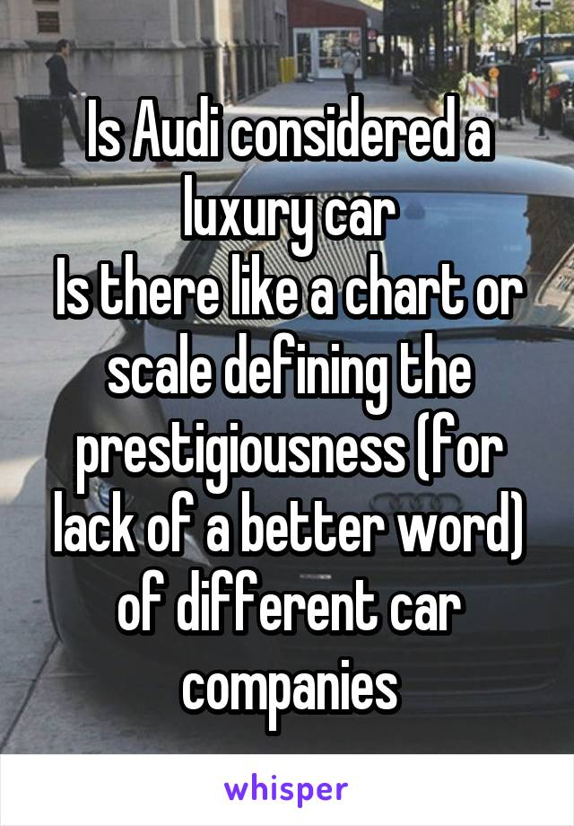 Is Audi considered a luxury car Is there like a chart or scale defining the prestigiousness (for lack of a better word) of different car companies