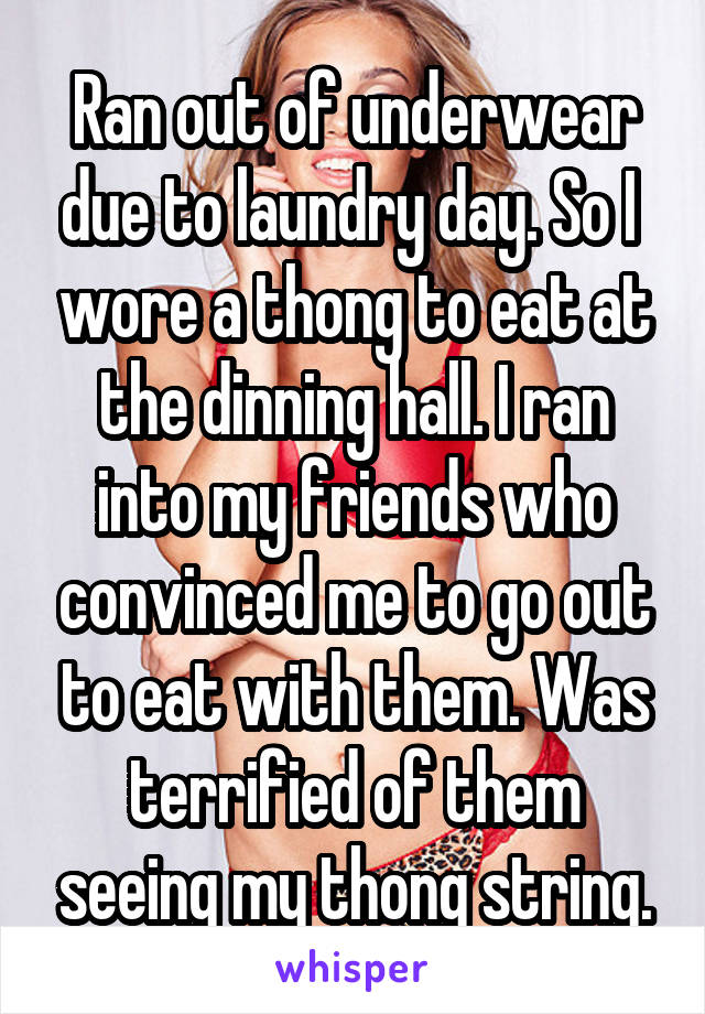 Ran out of underwear due to laundry day. So I  wore a thong to eat at the dinning hall. I ran into my friends who convinced me to go out to eat with them. Was terrified of them seeing my thong string.