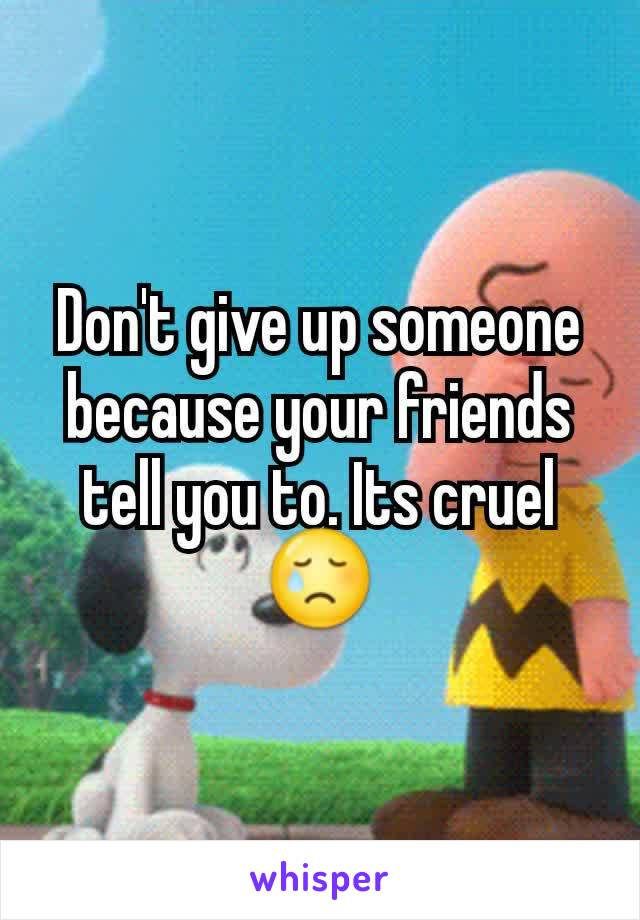 Don't give up someone because your friends tell you to. Its cruel 😢