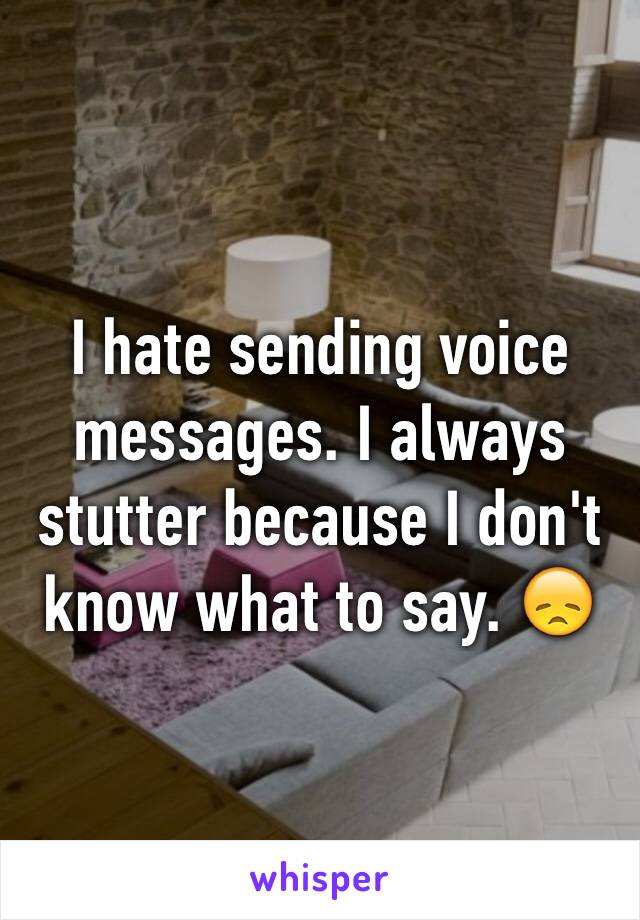 I hate sending voice messages. I always stutter because I don't know what to say. 😞