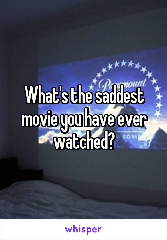 What's the saddest movie you have ever watched?