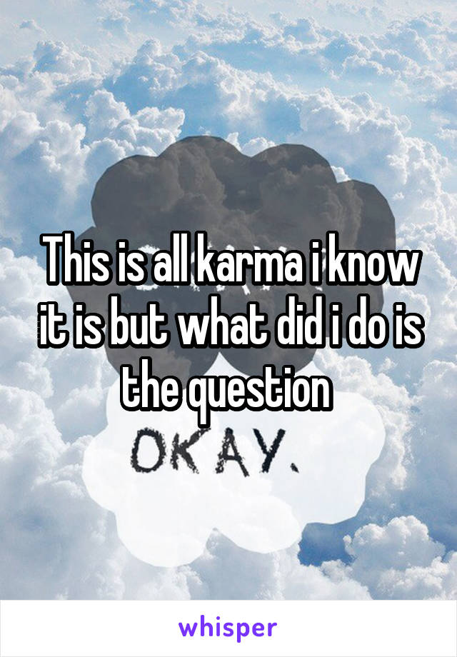 This is all karma i know it is but what did i do is the question