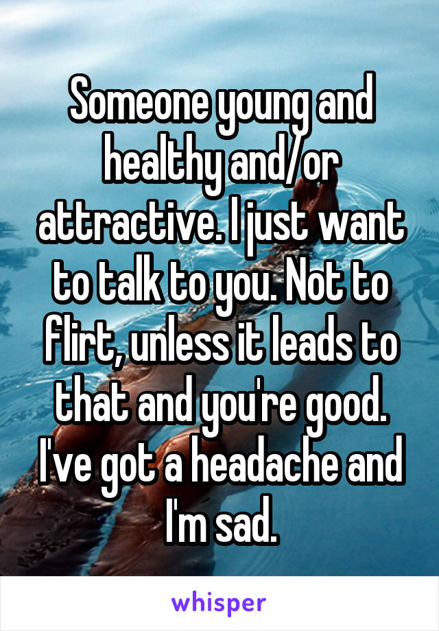 Someone young and healthy and/or attractive. I just want to talk to you. Not to flirt, unless it leads to that and you're good. I've got a headache and I'm sad.