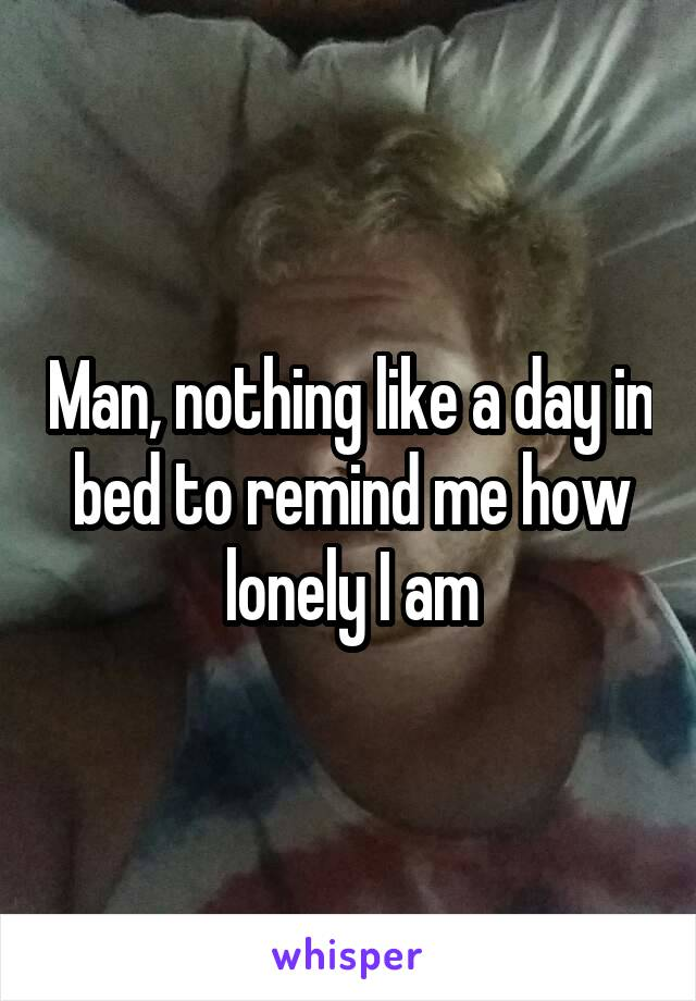 Man, nothing like a day in bed to remind me how lonely I am