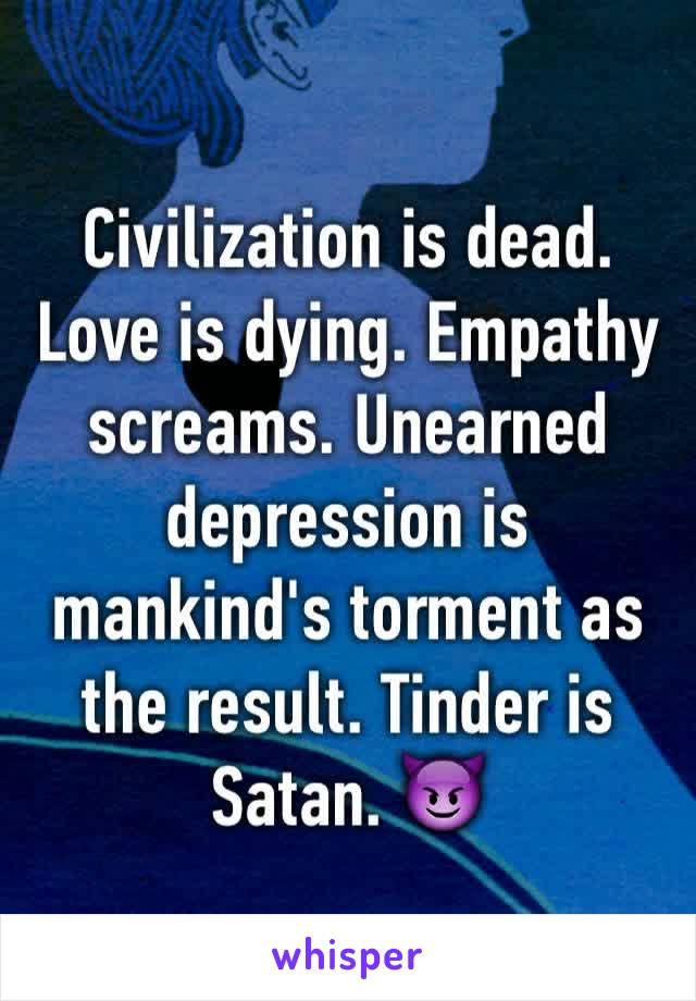 Civilization is dead. Love is dying. Empathy screams. Unearned depression is mankind's torment as the result. Tinder is Satan. 😈