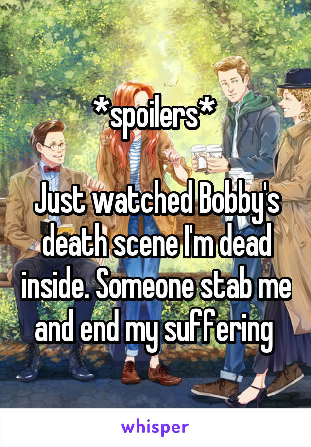 *spoilers*   Just watched Bobby's death scene I'm dead inside. Someone stab me and end my suffering