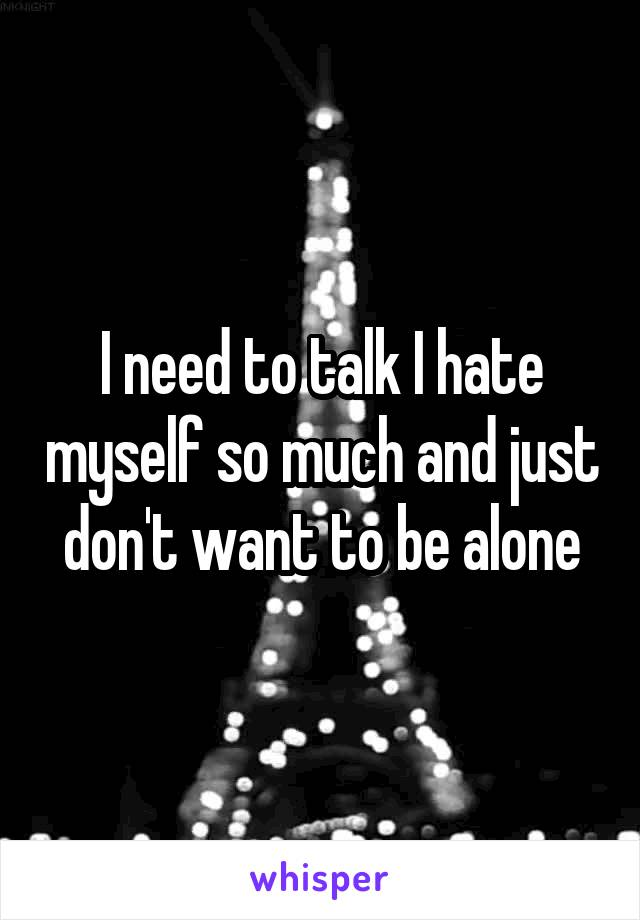 I need to talk I hate myself so much and just don't want to be alone