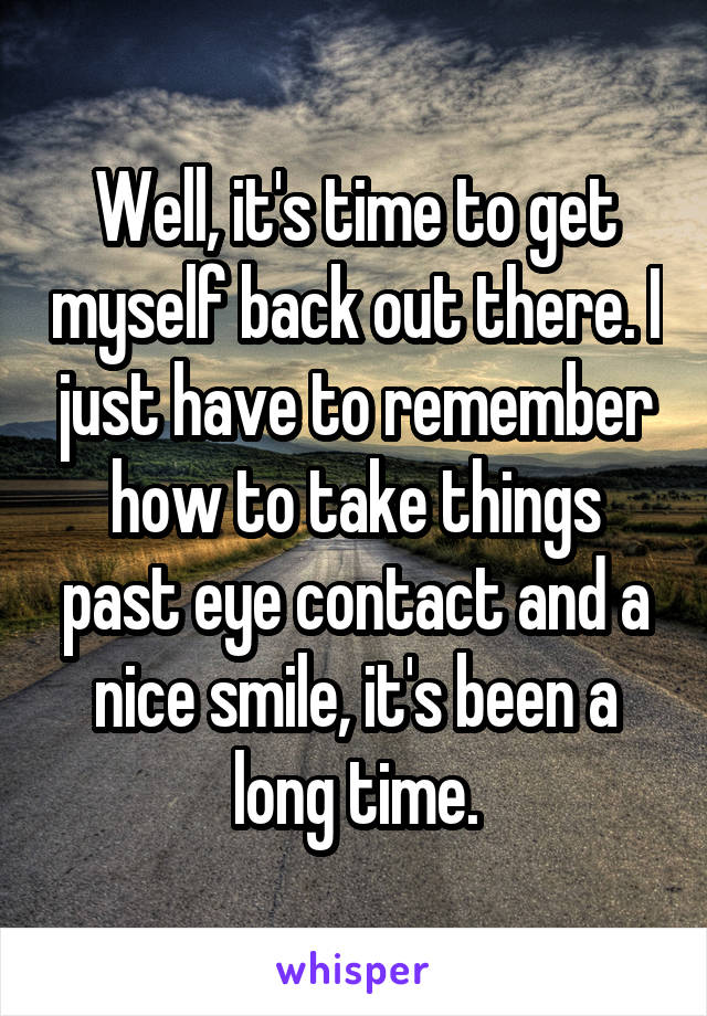 Well, it's time to get myself back out there. I just have to remember how to take things past eye contact and a nice smile, it's been a long time.