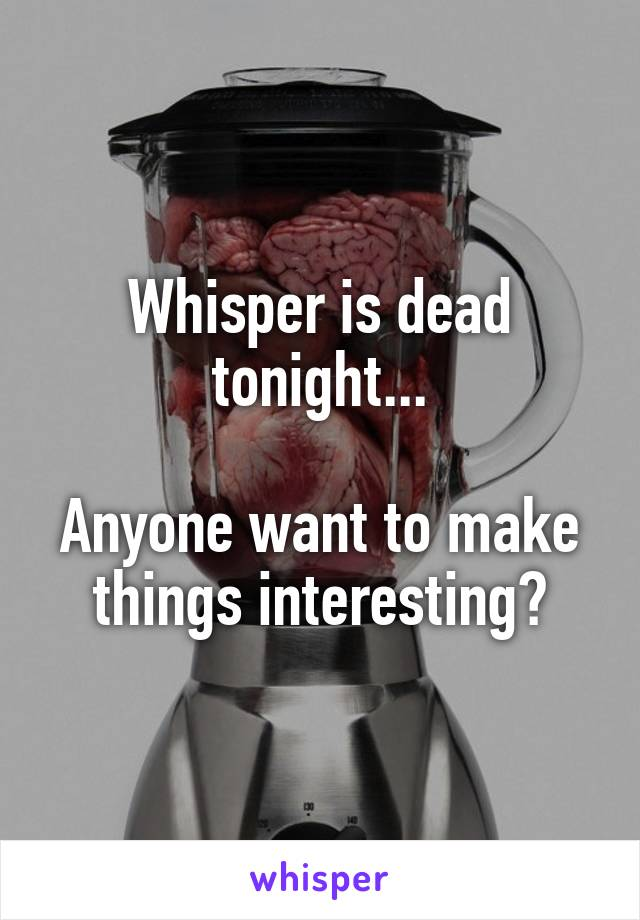 Whisper is dead tonight...  Anyone want to make things interesting?