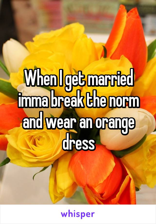 When I get married imma break the norm and wear an orange dress